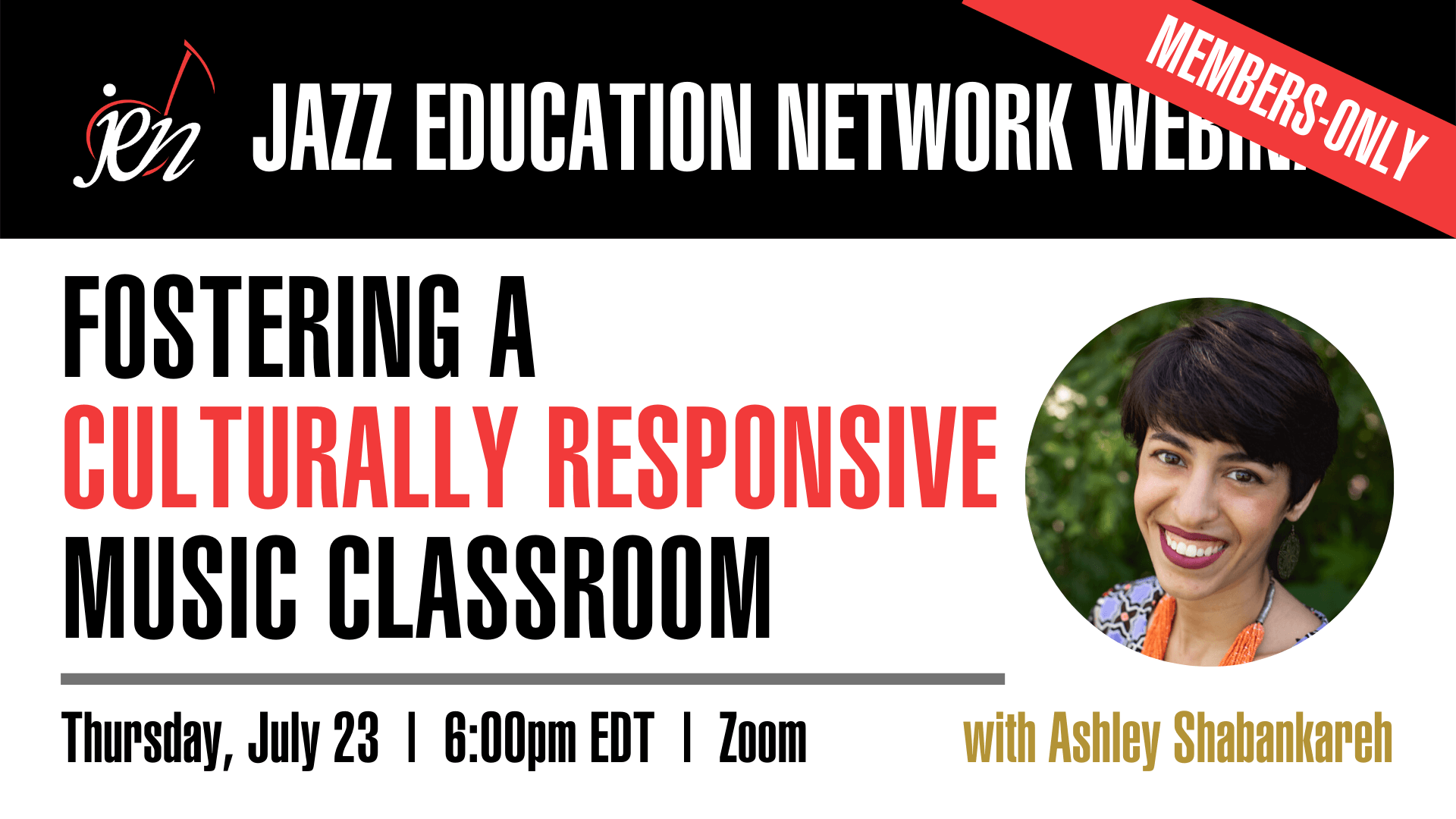 A Jazz Education Network Members-Only Webinar • Fostering A Culturally Responsive Music Classroom with Ashley Shabankareh • Thursday, July 23, 6pm Eastern • Zoom